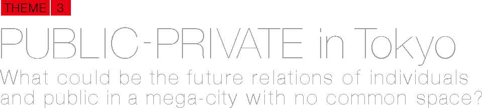 PUBLIC-PRIVATE in Tokyo What could be the future relations of individuals and public in a mega-city with no common space?
